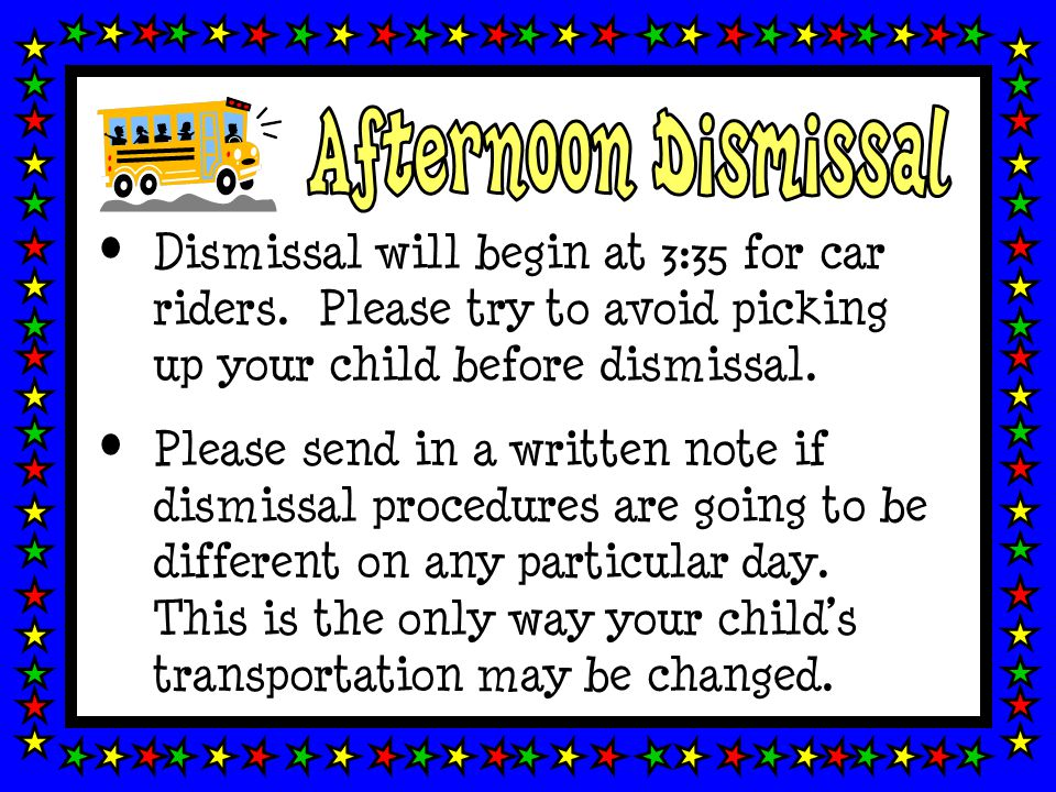 Dismissal will begin at 3:35 for car riders. Please try to avoid picking up your child before dismissal. Please send in a written note if dismissal pr