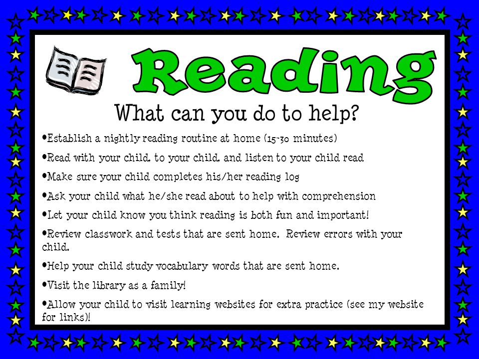 What can you do to help? Establish a nightly reading routine at home (15-30 minutes) Read with your child, to your child, and listen to your child rea