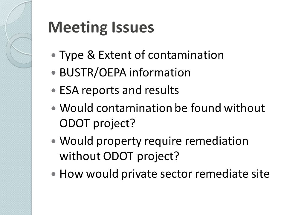 Meeting Issues Type & Extent of contamination BUSTR/OEPA information ESA reports and results Would contamination be found without ODOT project.