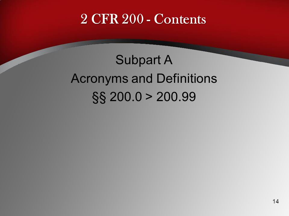 2 CFR 200 - Contents Subpart A Acronyms and Definitions §§ 200.0 > 200.99 14