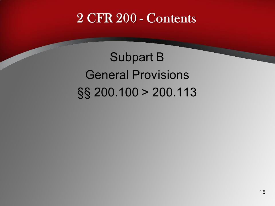 2 CFR 200 - Contents Subpart B General Provisions §§ 200.100 > 200.113 15