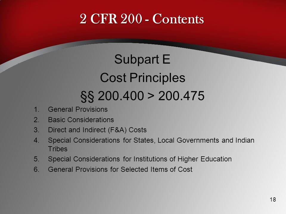2 CFR 200 - Contents Subpart E Cost Principles §§ 200.400 > 200.475 1.General Provisions 2.Basic Considerations 3.Direct and Indirect (F&A) Costs 4.Special Considerations for States, Local Governments and Indian Tribes 5.Special Considerations for Institutions of Higher Education 6.General Provisions for Selected Items of Cost 18