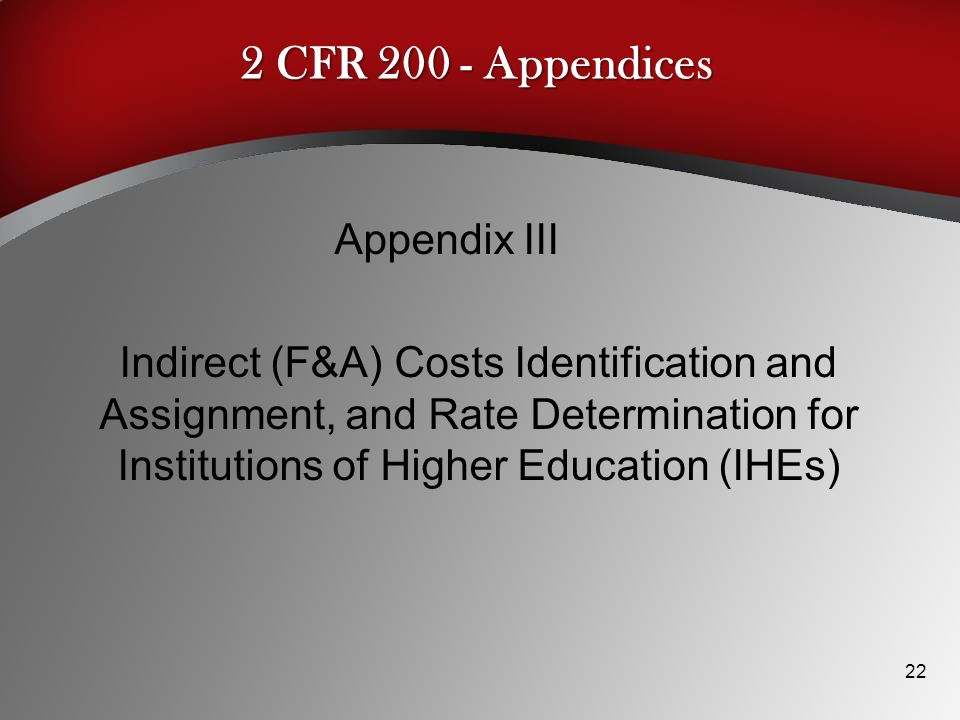 2 CFR 200 - Appendices Appendix III Indirect (F&A) Costs Identification and Assignment, and Rate Determination for Institutions of Higher Education (IHEs) 22