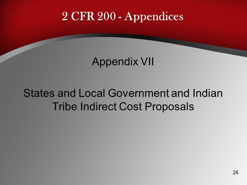 2 CFR 200 - Appendices Appendix VII States and Local Government and Indian Tribe Indirect Cost Proposals 26