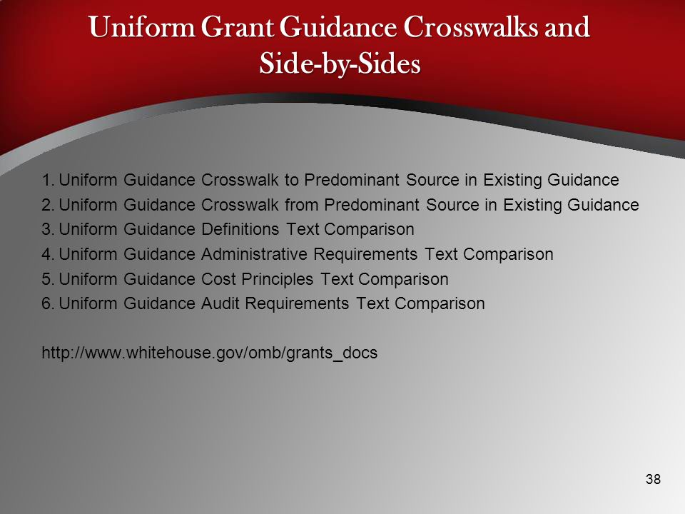 Uniform Grant Guidance Crosswalks and Side-by-Sides 1.Uniform Guidance Crosswalk to Predominant Source in Existing Guidance 2.Uniform Guidance Crosswalk from Predominant Source in Existing Guidance 3.Uniform Guidance Definitions Text Comparison 4.Uniform Guidance Administrative Requirements Text Comparison 5.Uniform Guidance Cost Principles Text Comparison 6.Uniform Guidance Audit Requirements Text Comparison http://www.whitehouse.gov/omb/grants_docs 38