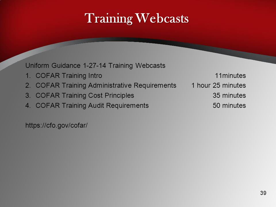 Training Webcasts Uniform Guidance 1-27-14 Training Webcasts 1.COFAR Training Intro 11minutes 2.COFAR Training Administrative Requirements 1 hour 25 minutes 3.COFAR Training Cost Principles 35 minutes 4.COFAR Training Audit Requirements 50 minutes https://cfo.gov/cofar/ 39