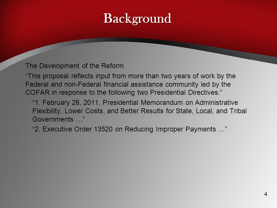 Background The Development of the Reform This proposal reflects input from more than two years of work by the Federal and non-Federal financial assistance community led by the COFAR in response to the following two Presidential Directives: 1.