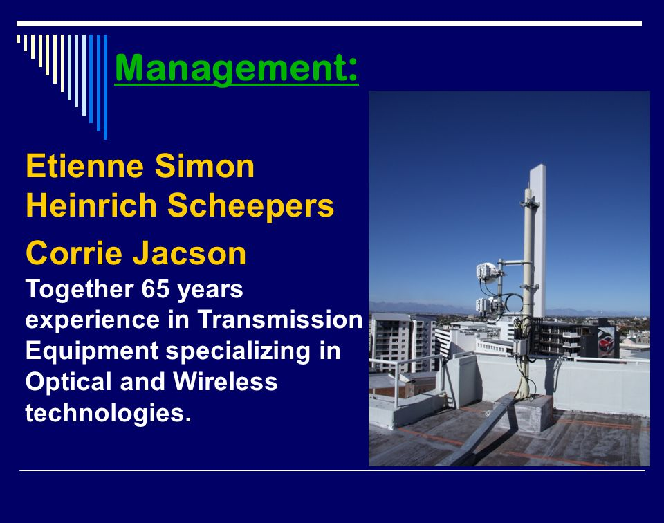 Etienne Simon Heinrich Scheepers Corrie Jacson Together 65 years experience in Transmission Equipment specializing in Optical and Wireless technologies.