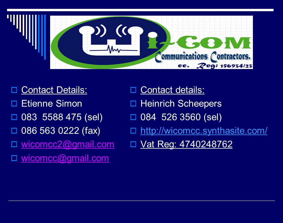  Contact Details:  Etienne Simon  083 5588 475 (sel)  086 563 0222 (fax)  wicomcc2@gmail.com  wicomcc@gmail.com  Contact details:  Heinrich Scheepers  084 526 3560 (sel)  http://wicomcc.synthasite.com/ http://wicomcc.synthasite.com/  Vat Reg: 4740248762