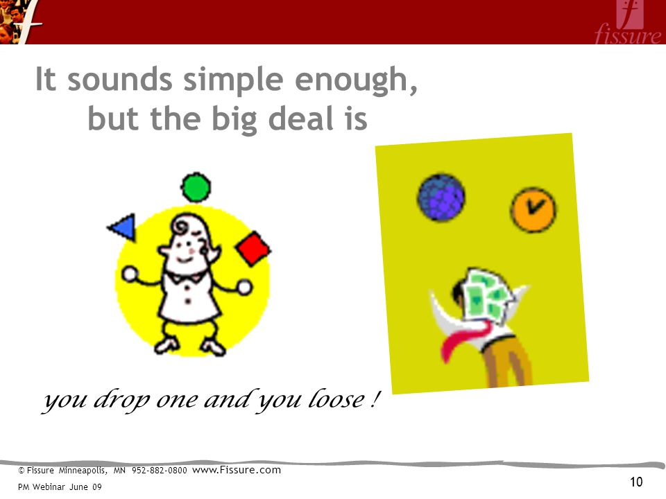 © Fissure Minneapolis, MN 952-882-0800 www.Fissure.com PM Webinar June 09 It sounds simple enough, but the big deal is you drop one and you loose .