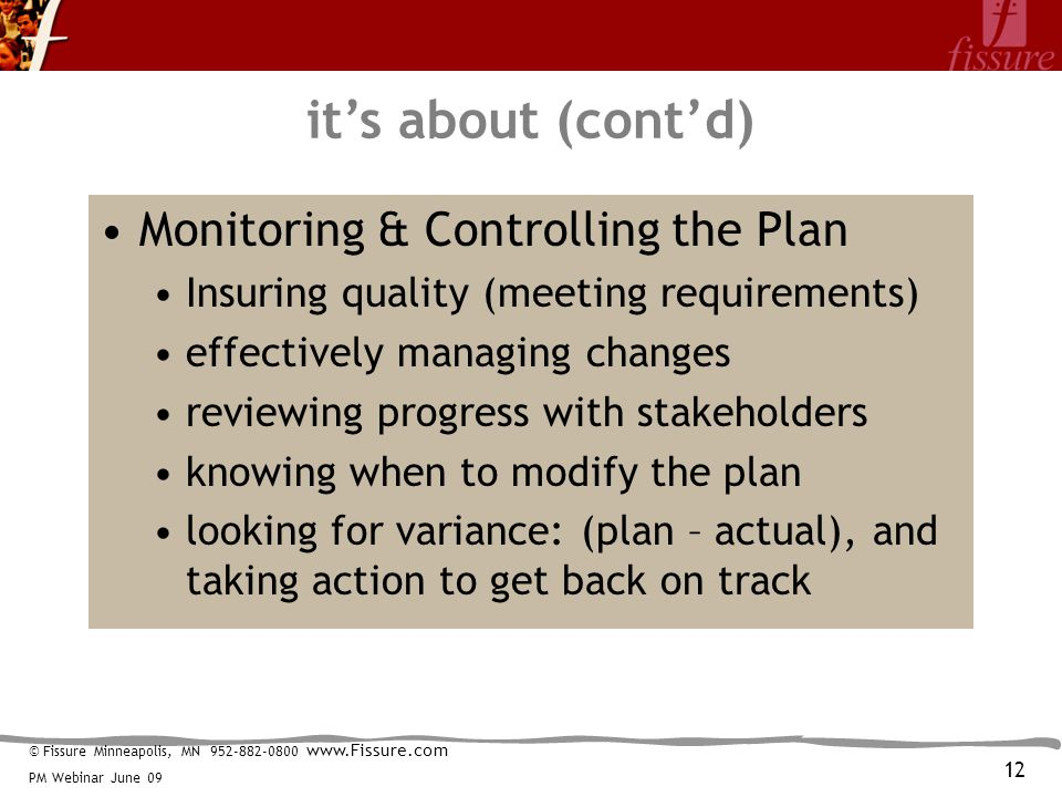 © Fissure Minneapolis, MN 952-882-0800 www.Fissure.com PM Webinar June 09 it's about (cont'd) Monitoring & Controlling the Plan Insuring quality (meeting requirements) effectively managing changes reviewing progress with stakeholders knowing when to modify the plan looking for variance: (plan – actual), and taking action to get back on track 12