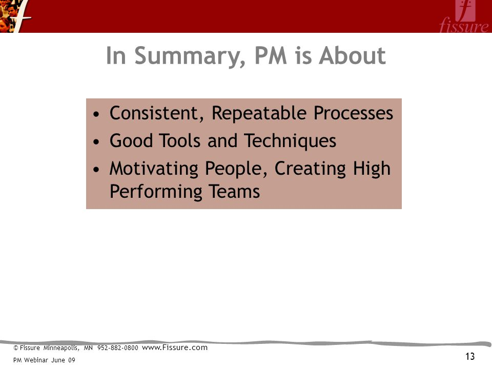 © Fissure Minneapolis, MN 952-882-0800 www.Fissure.com PM Webinar June 09 In Summary, PM is About Consistent, Repeatable Processes Good Tools and Techniques Motivating People, Creating High Performing Teams 13