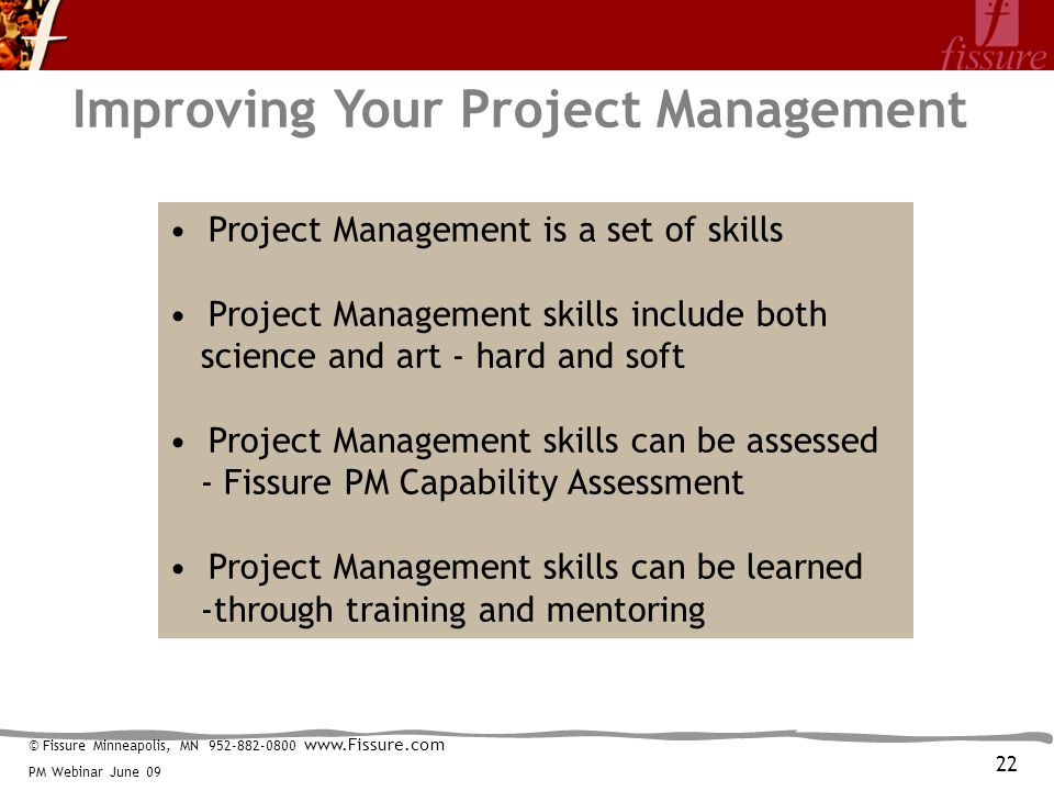 © Fissure Minneapolis, MN 952-882-0800 www.Fissure.com PM Webinar June 09 Improving Your Project Management Project Management is a set of skills Project Management skills include both science and art - hard and soft Project Management skills can be assessed - Fissure PM Capability Assessment Project Management skills can be learned -through training and mentoring 22