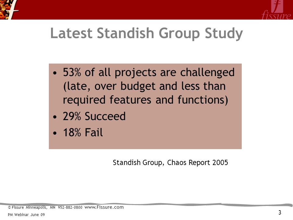 © Fissure Minneapolis, MN 952-882-0800 www.Fissure.com PM Webinar June 09 Latest Standish Group Study 53% of all projects are challenged (late, over budget and less than required features and functions) 29% Succeed 18% Fail Standish Group, Chaos Report 2005 3
