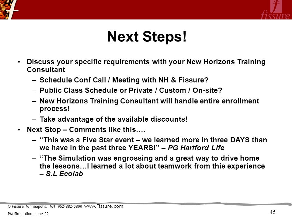 © Fissure Minneapolis, MN 952-882-0800 www.Fissure.com PM Simulation June 09 Next Steps! Discuss your specific requirements with your New Horizons Tra