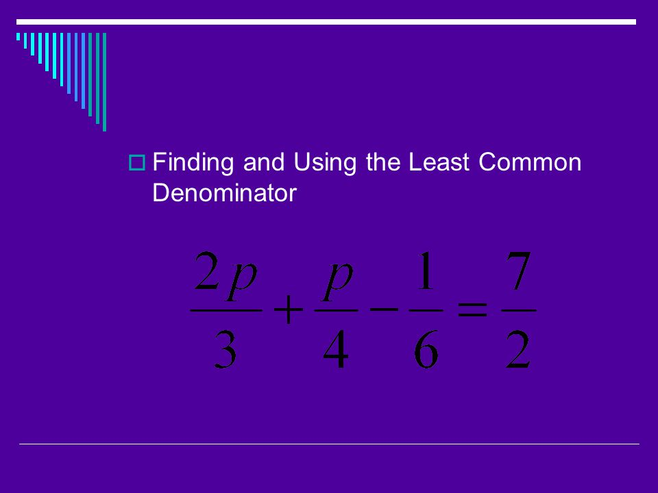  Finding and Using the Least Common Denominator