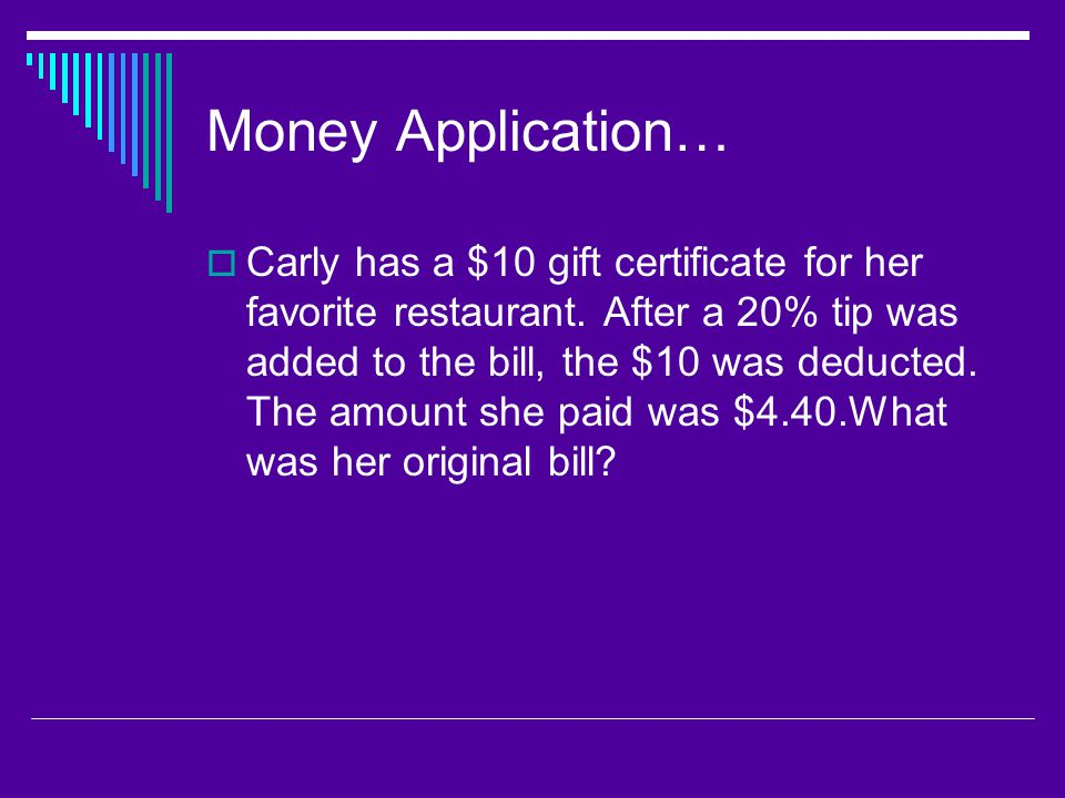 Money Application…  Carly has a $10 gift certificate for her favorite restaurant. After a 20% tip was added to the bill, the $10 was deducted. The am