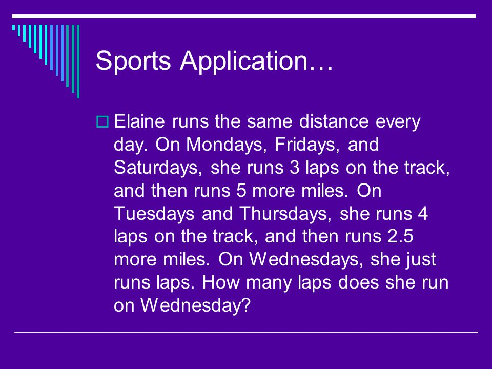 Sports Application…  Elaine runs the same distance every day. On Mondays, Fridays, and Saturdays, she runs 3 laps on the track, and then runs 5 more