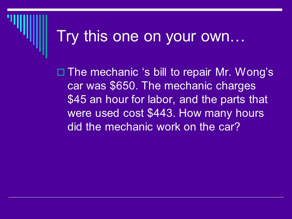 Try this one on your own…  The mechanic 's bill to repair Mr. Wong's car was $650. The mechanic charges $45 an hour for labor, and the parts that wer