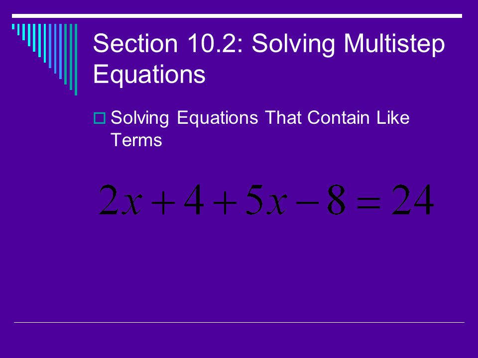 Section 10.2: Solving Multistep Equations  Solving Equations That Contain Like Terms