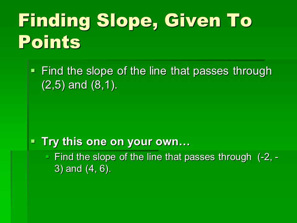 Finding Slope, Given To Points  Find the slope of the line that passes through (2,5) and (8,1).
