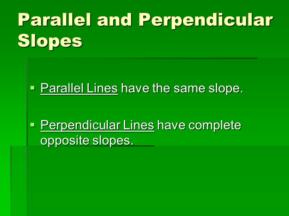 Parallel and Perpendicular Slopes  Parallel Lines have the same slope.