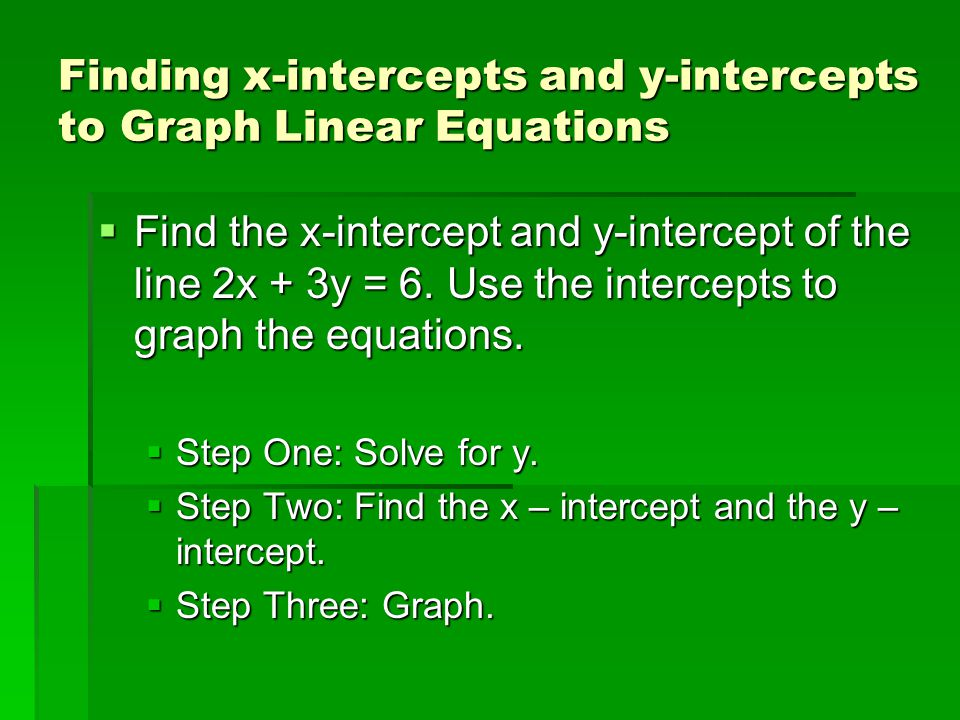 Finding x-intercepts and y-intercepts to Graph Linear Equations  Find the x-intercept and y-intercept of the line 2x + 3y = 6. Use the intercepts to