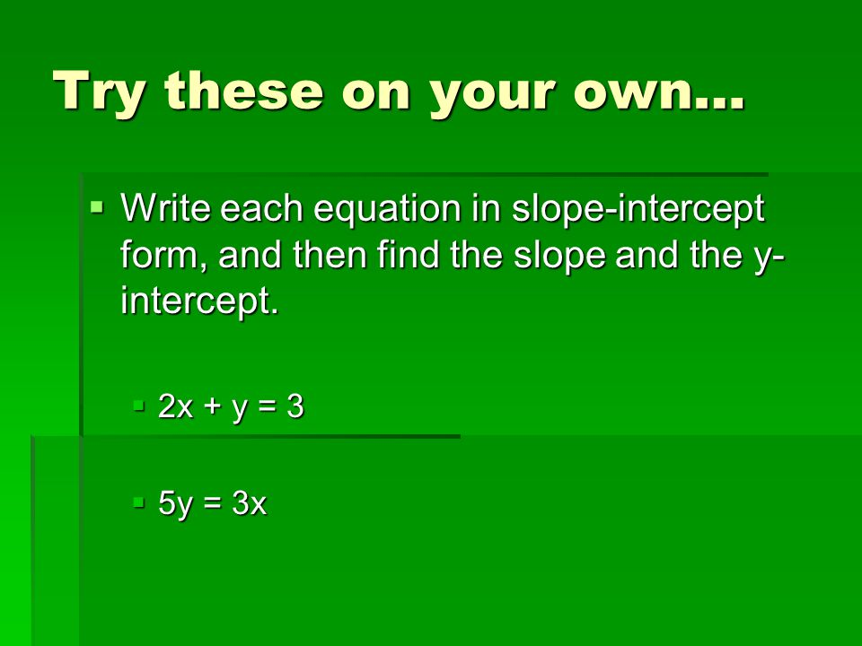 Try these on your own…  Write each equation in slope-intercept form, and then find the slope and the y- intercept.
