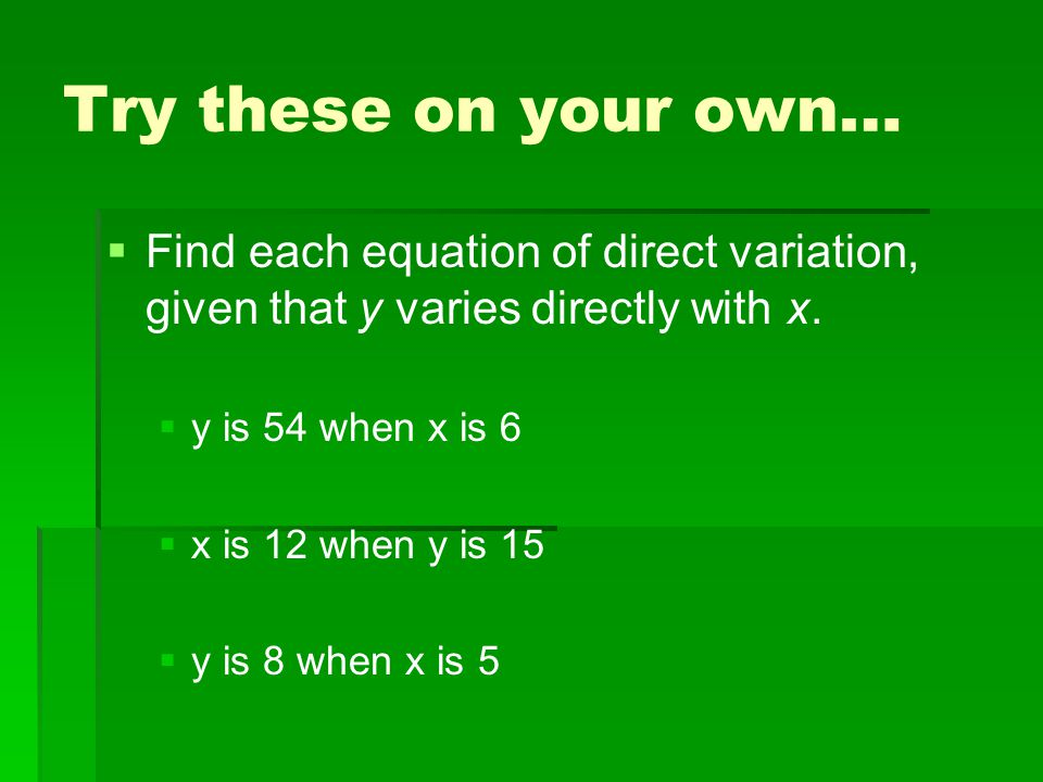 Try these on your own…   Find each equation of direct variation, given that y varies directly with x.