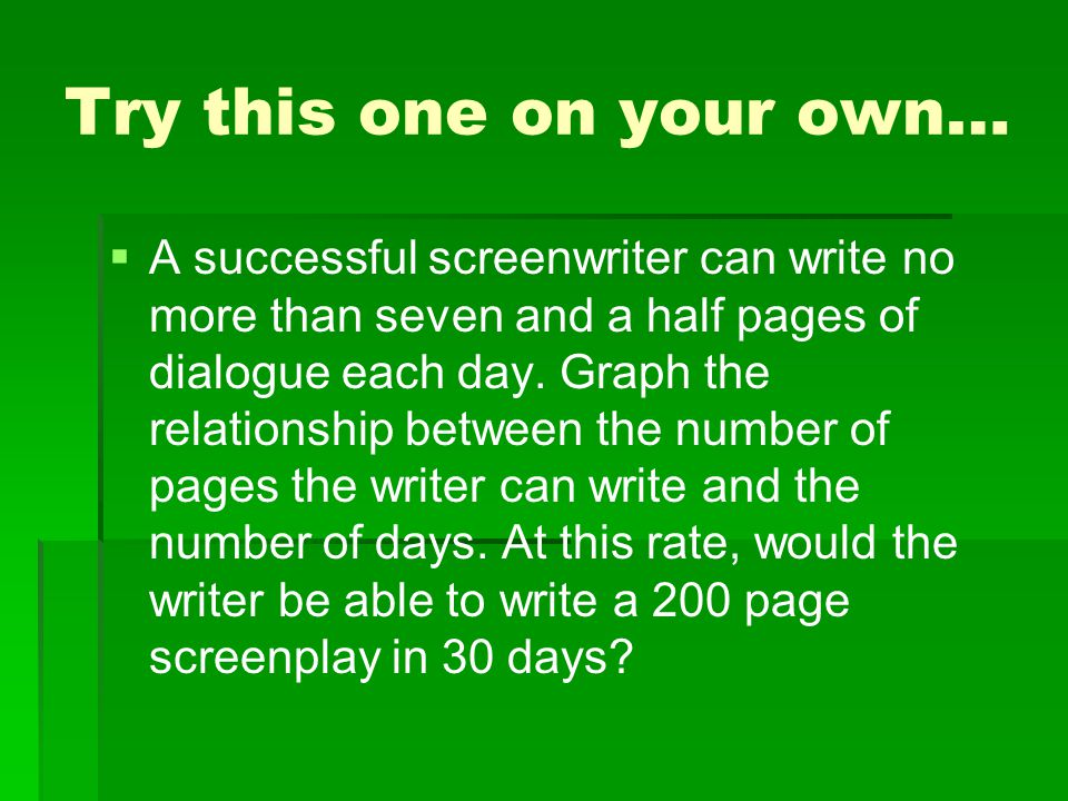 Try this one on your own…   A successful screenwriter can write no more than seven and a half pages of dialogue each day. Graph the relationship bet