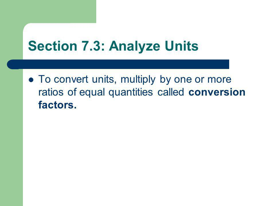 Section 7.3: Analyze Units To convert units, multiply by one or more ratios of equal quantities called conversion factors.