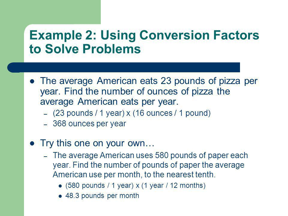Example 2: Using Conversion Factors to Solve Problems The average American eats 23 pounds of pizza per year. Find the number of ounces of pizza the av