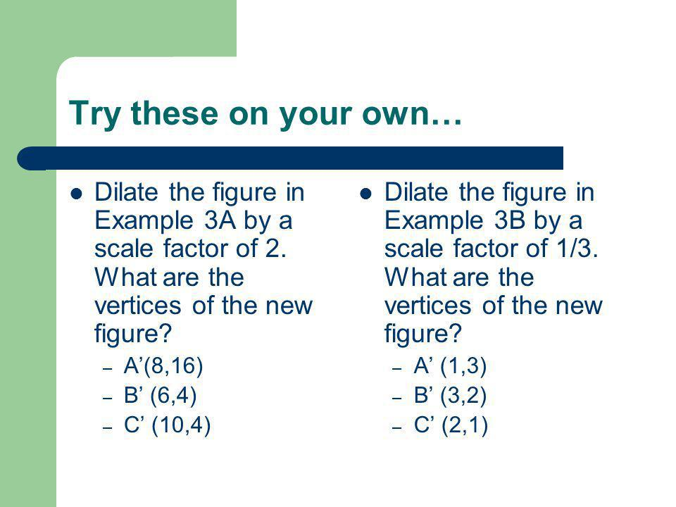 Try these on your own… Dilate the figure in Example 3A by a scale factor of 2. What are the vertices of the new figure? – A'(8,16) – B' (6,4) – C' (10