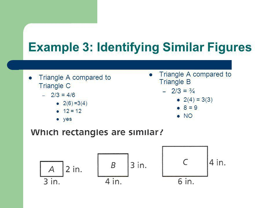 Example 3: Identifying Similar Figures Triangle A compared to Triangle C – 2/3 = 4/6 2(6) =3(4) 12 = 12 yes Triangle A compared to Triangle B – 2/3 =
