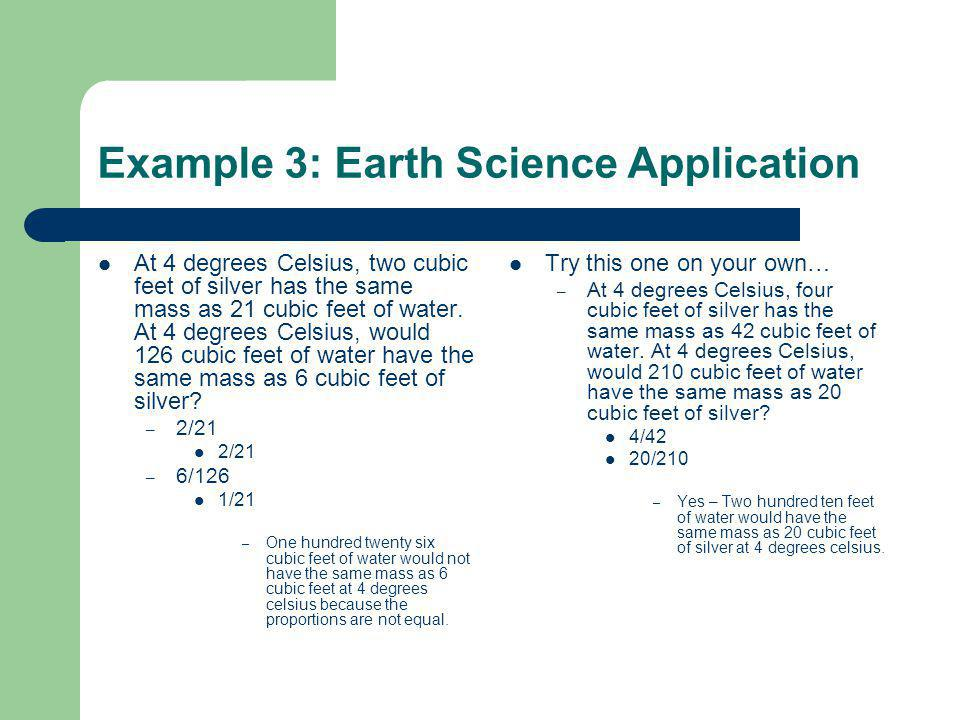 Example 3: Earth Science Application At 4 degrees Celsius, two cubic feet of silver has the same mass as 21 cubic feet of water.