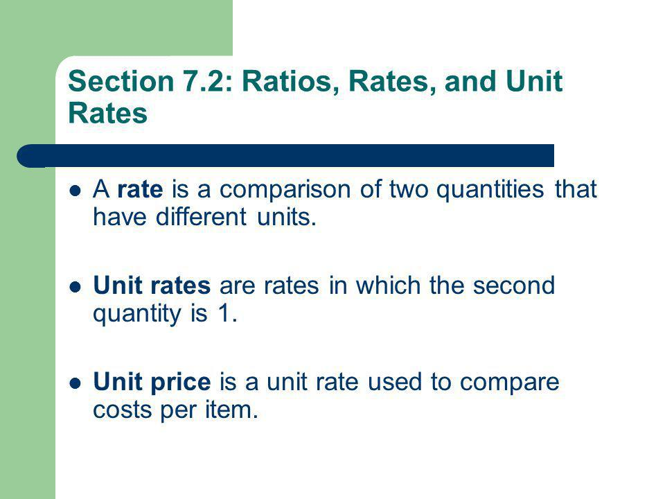 Section 7.2: Ratios, Rates, and Unit Rates A rate is a comparison of two quantities that have different units. Unit rates are rates in which the secon