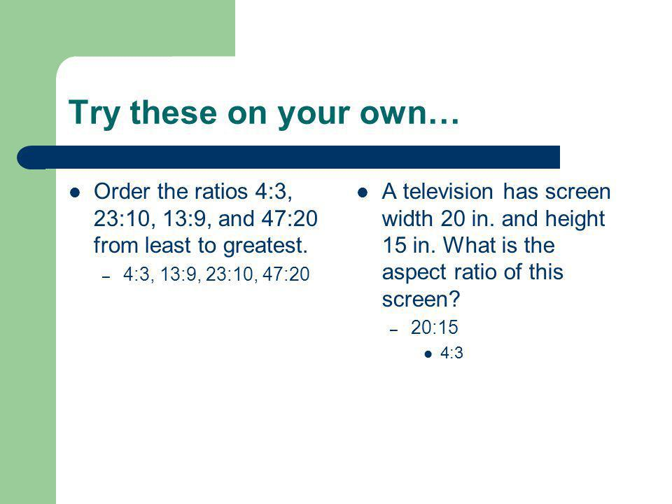 Try these on your own… Order the ratios 4:3, 23:10, 13:9, and 47:20 from least to greatest. – 4:3, 13:9, 23:10, 47:20 A television has screen width 20