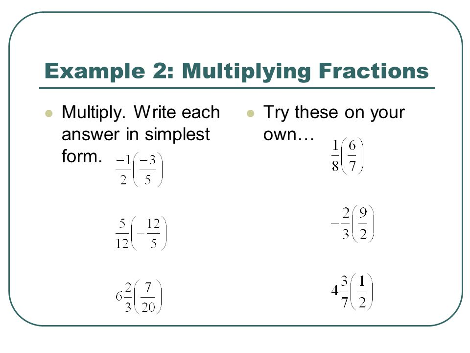 Example 2: Multiplying Fractions Multiply. Write each answer in simplest form. Try these on your own…