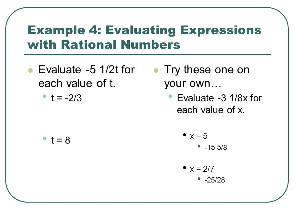 Example 4: Evaluating Expressions with Rational Numbers Evaluate -5 1/2t for each value of t. t = -2/3 t = 8 Try these one on your own… Evaluate -3 1/