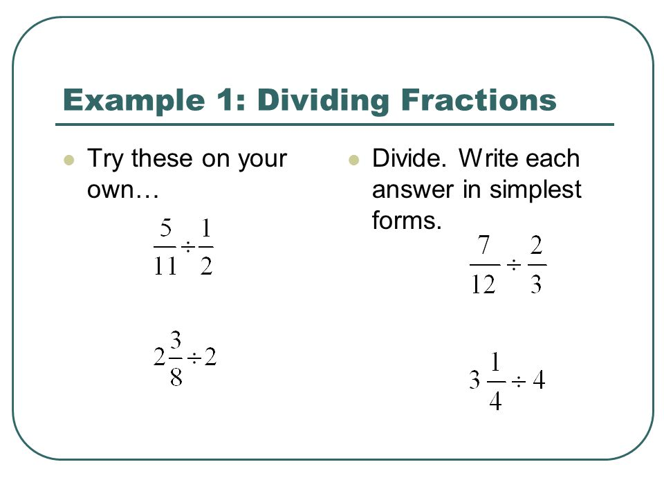Example 1: Dividing Fractions Try these on your own… Divide. Write each answer in simplest forms.