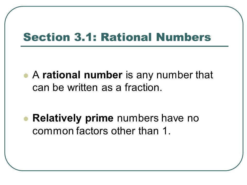 Section 3.1: Rational Numbers A rational number is any number that can be written as a fraction. Relatively prime numbers have no common factors other