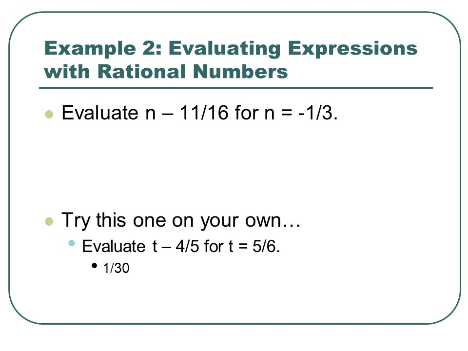 Example 2: Evaluating Expressions with Rational Numbers Evaluate n – 11/16 for n = -1/3. Try this one on your own… Evaluate t – 4/5 for t = 5/6. 1/30