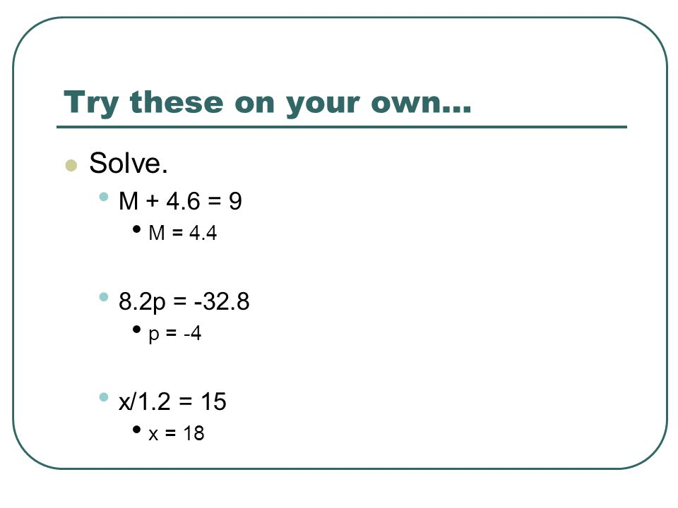 Try these on your own… Solve. M + 4.6 = 9 M = 4.4 8.2p = -32.8 p = -4 x/1.2 = 15 x = 18
