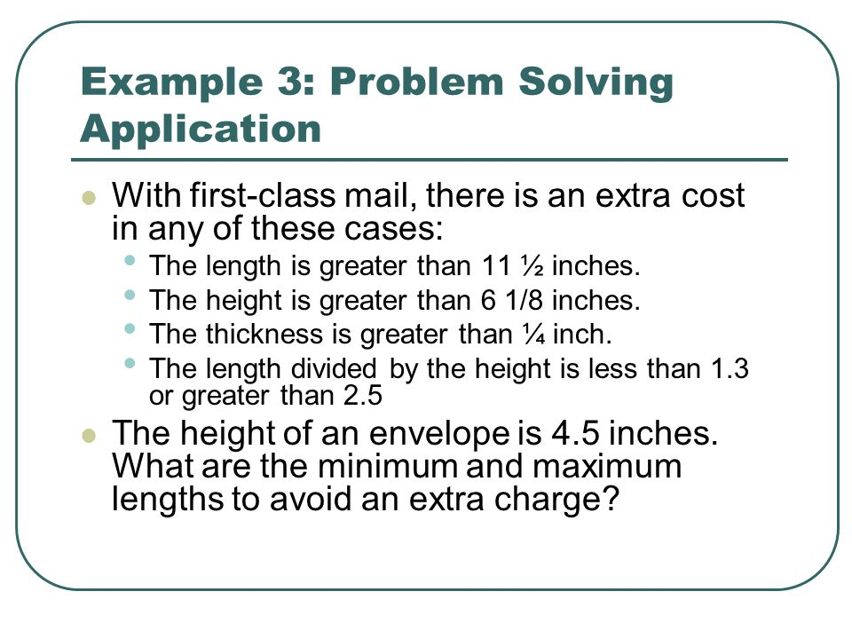 Example 3: Problem Solving Application With first-class mail, there is an extra cost in any of these cases: The length is greater than 11 ½ inches. Th