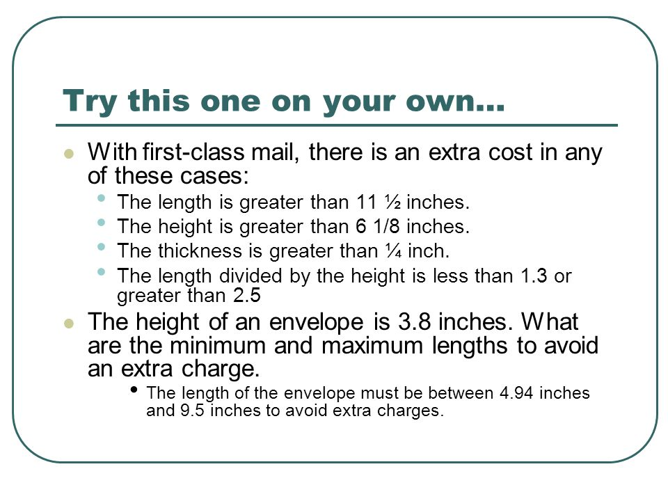 Try this one on your own… With first-class mail, there is an extra cost in any of these cases: The length is greater than 11 ½ inches. The height is g
