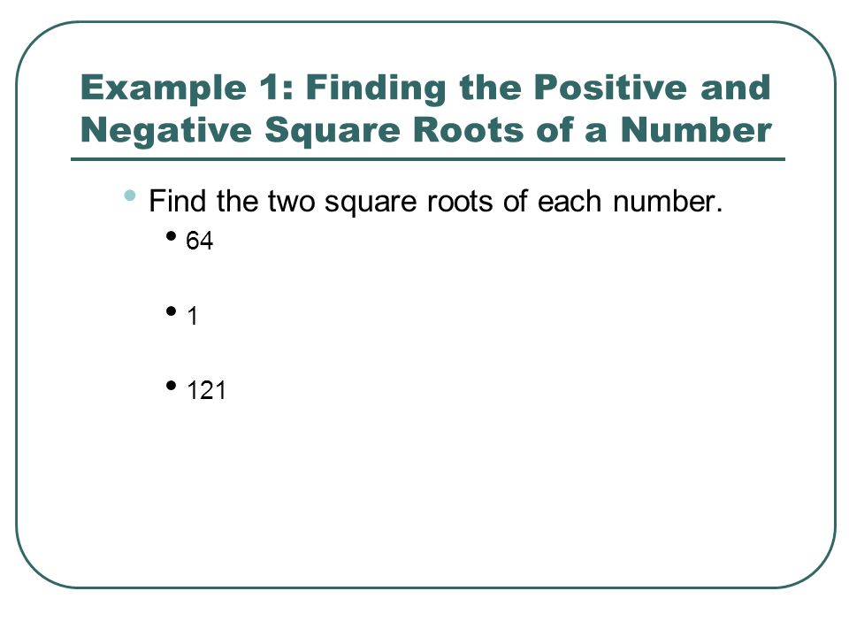 Example 1: Finding the Positive and Negative Square Roots of a Number Find the two square roots of each number. 64 1 121