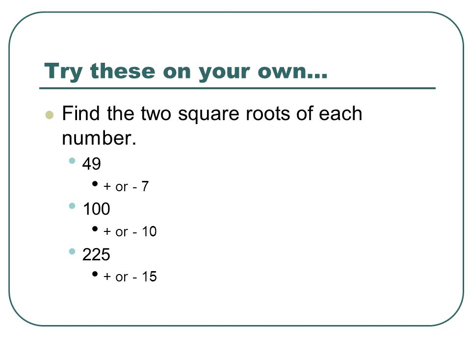 Try these on your own… Find the two square roots of each number. 49 + or - 7 100 + or - 10 225 + or - 15