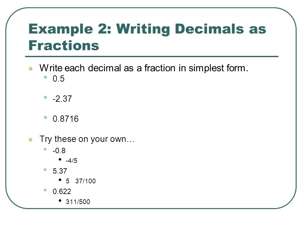 Example 2: Writing Decimals as Fractions Write each decimal as a fraction in simplest form. 0.5 -2.37 0.8716 Try these on your own… -0.8 -4/5 5.37 5 3