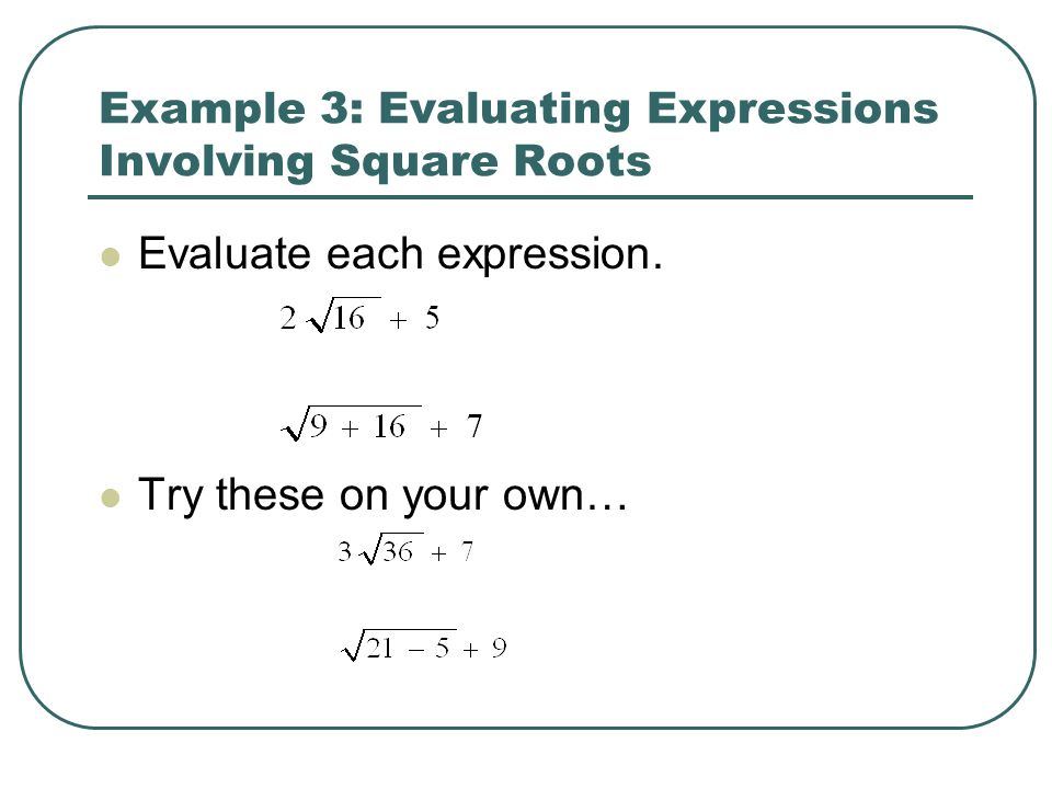 Example 3: Evaluating Expressions Involving Square Roots Evaluate each expression. Try these on your own…