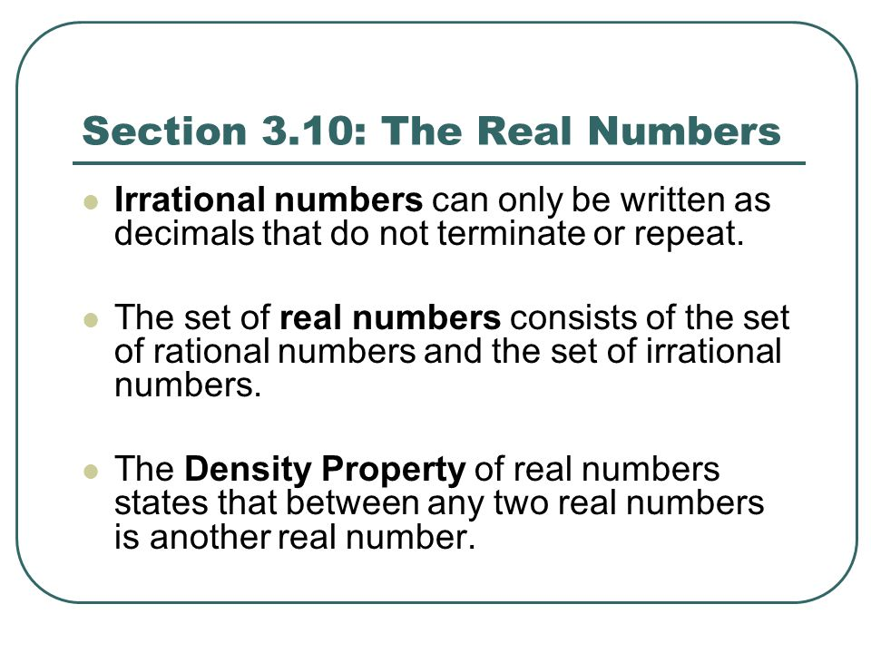 Section 3.10: The Real Numbers Irrational numbers can only be written as decimals that do not terminate or repeat. The set of real numbers consists of